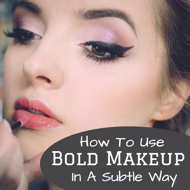 Using Bold Makeup In A Subtle Way