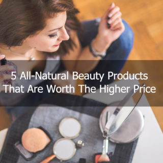Ditch the Chemicals: Five All-Natural Beauty Products that Are Worth the Higher Price