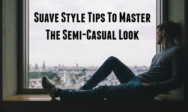 Suave Style Tips To Master The Semi-Casual Look